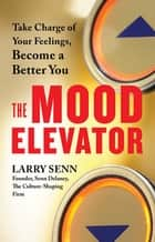 The Mood Elevator - Take Charge of Your Feelings, Become a Better You ebook by Larry Senn