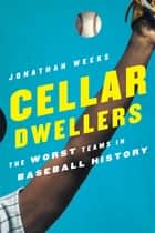 Cellar Dwellers - The Worst Teams in Baseball History ebook by Jonathan Weeks