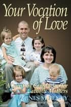 Your Vocation of Love - A Spiritual Companion for Catholic Mothers ebook by Agnes M. Penny