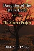 Daughter of the Dark Lord, Part Two, The Alberra Project ebook by Solitaire Parke