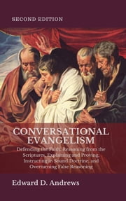 CONVERSATIONAL EVANGELISM - Defending the Faith, Reasoning from the Scriptures, Explaining and Proving, Instructing in Sound Doctrine, and Overturning False Reasoning ebook by Edward D. Andrews