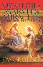 Mysteries, Marvels and Miracles - In the Lives of the Saints ebook by Joan Carroll Cruz