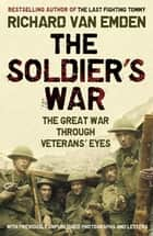 The Soldier's War - The Great War through Veterans' Eyes ebook by Richard van Emden