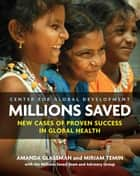 Millions Saved - New Cases of Proven Success in Global Health ebook by Amanda Glassman, Miriam Temin