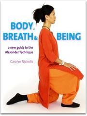 Body, Breath and Being: A new guide to the Alexander Technique ebook by Carolyn Nicholls