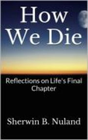 How We Die - Refelctions on Life's Final Chapter ebook by Sherwin B. Nuland