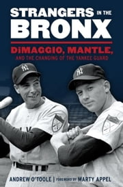 Strangers in the Bronx: DiMaggio, Mantle, and the Changing of the Yankee Guard ebook by O'Toole, Andrew