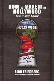 HOW TO MAKE IT IN HOLLYWOOD: The Inside Story ebook by Rick Friedberg