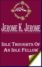Idle Thoughts of an Idle Fellow ebook by Jerome K. Jerome