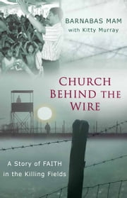 Church Behind the Wire - A Story of Faith in the Killing Fields ebook by Barnabas Mam,Kitti Murray