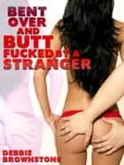 Bent Over and Butt Fucked By A Stranger: Patricia's First Anal Sex Experience ebooks by Debbie Brownstone