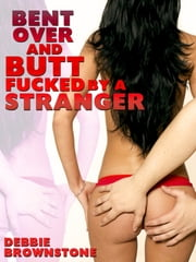 Bent Over and Butt Fucked By A Stranger: Patricia's First Anal Sex Experience ebook by Debbie Brownstone