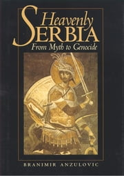 Heavenly Serbia - From Myth to Genocide ebook by Branimir Anzulovic