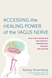 Accessing the Healing Power of the Vagus Nerve - Self-Help Exercises for Anxiety, Depression, Trauma, and Autism ebook by Stephen W. Porges, Stanley Rosenbery, Benjamin Shield