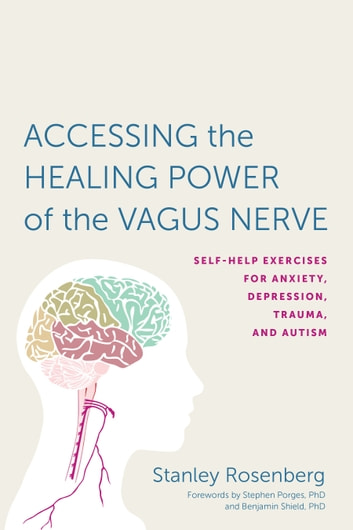 Accessing the Healing Power of the Vagus Nerve - Self-Help Exercises for Anxiety, Depression, Trauma, and Autism ebook by Stanley Rosenbery