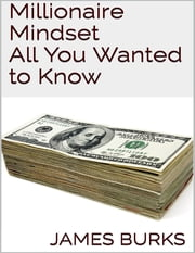 Millionaire Mindset: All You Wanted to Know ebook by James Burks