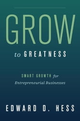 Grow to Greatness - Smart Growth for Entrepreneurial Businesses ebook by Edward Hess