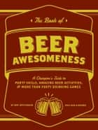 The Book of Beer Awesomeness - A Champion's Guide to Party Skills, Amazing Beer Activities, and More Than Forty Drinking Games ebook by Ben Applebaum, Dan DiSorbo
