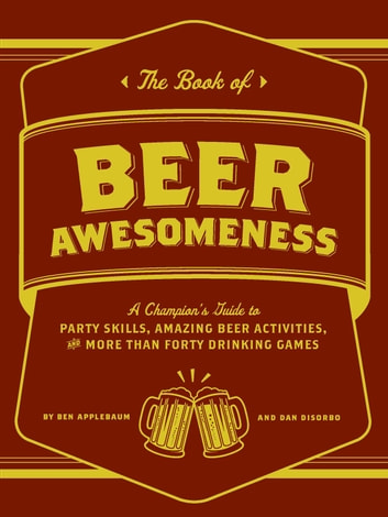 The Book of Beer Awesomeness - A Champion's Guide to Party Skills, Amazing Beer Activities, and More Than Forty Drinking Games ebook by Ben Applebaum,Dan DiSorbo