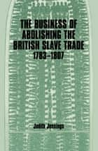 The Business of Abolishing the British Slave Trade, 1783-1807 ebook by Judith Jennings