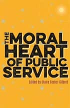 The Moral Heart of Public Service ebook by Claire Foster-Gilbert, The Dean of Westminster, Stephen Lamport,...