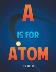 A is for Atom - An ABC book based on Science ebook by Dr. B.