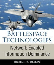 Battlespace Technologies: Network-Enabled Information Dominance ebook by Deakin, Richard S.