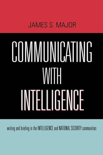 Communicating With Intelligence - Writing and Briefing in the Intelligence and National Security Communities ebook by James S. Major