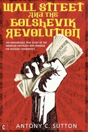 Wall Street and the Bolshevik Revolution - The Remarkable True Story of the American Capitalists Who Financed the Russian Communists ebook by Antony C. Sutton