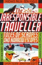 The Irresponsible Traveller: Tales of scrapes and narrow escapes ebook by Ben Fogle, Michael Palin, Jonathan Scott,...