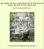 The Story of the Mormons from the Date of Their Origin to the Year 1901 ebook by William Alexander Linn