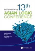 Proceedings Of The 13th Asian Logic Conference ebook by Xishun Zhao, Qi Feng, Byunghan Kim,...