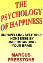 The Psychology of Happiness: Unravelling Self Help Nonsense by Understanding Your Brain ebook by Marcus Freestone