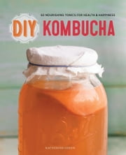 DIY Kombucha: 60 Nourishing Tonics for Health & Happiness ebook by Katherine Green