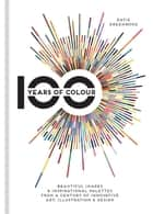 100 Years of Colour - Beautiful images & inspirational palettes from a century of innovative art, illustration & design ebook by Katie Greenwood