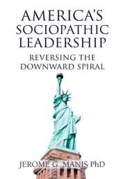 America's Sociopathic Leadership - Reversing The Downward Spiral ebook by Jerome G. Manis PhD