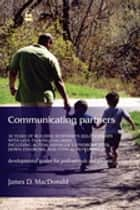 Communicating Partners - 30 Years of Building Responsive Relationships with Late Talking Children including Autism, Asperger's Syndrome (ASD), Down Syndrome, and Typical Devel ebook by James D. MacDonald
