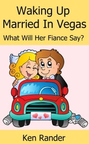 Waking Up Married in Vegas (What will her Fiance Say?) (Drive Thru Marriage 1) ebook by Ken Rander