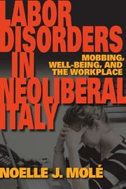 Labor Disorders in Neoliberal Italy - Mobbing, Well-Being, and the Workplace ebook by Noelle J. Molé