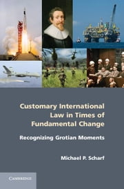 Customary International Law in Times of Fundamental Change: Recognizing Grotian Moments ebook by Scharf, Michael P.