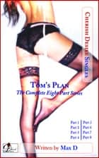 Tom's Plan (The Complete Eight Part Series) ebook by Max D