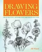 Drawing Flowers - Create Beautiful Artwork with this Step-by-Step Guide ebook by Peter Gray