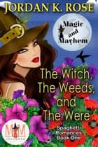 The Witch, The Weeds, and The Were: Magic and Mayhem Universe - Spaghetti Romances, #1 ebook by Jordan K. Rose