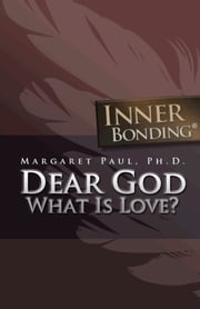Dear God, What is Love? ebook by Margaret Paul, Ph.D.