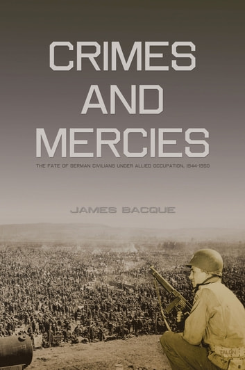 Crimes and Mercies - The Fate of German Civilians Under Allied Occupation, 1944–1950 ebook by James Bacque