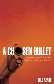 A Chosen Bullet: A Broken Man's Triumph Through Faith and Sports ebook by Bil Renje