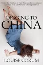 Digging to China ebook by Louise Corum