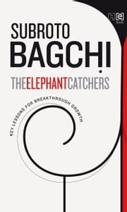 The Elephant Catchers - Key Lessons for Breakthrough Growth ebook by Subroto Bagchi