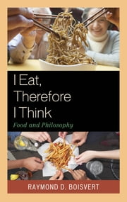 I Eat, Therefore I Think - Food and Philosophy ebook by Raymond D. Boisvert