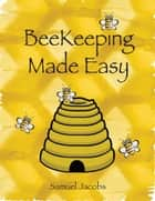 Beekeeping Made Easy ebook by Samuel Jacobs
